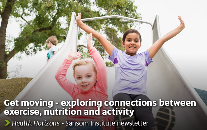 Get moving - exploring connections between exercise, nutrition ans activity. Health Horizons - Sansom Institute newsletter