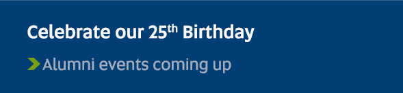 Celebrate our 25th Birthday - Alumni events coming up